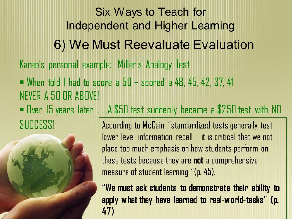 Six Ways to Teach for Independent and Higher Learning 6) We Must Reevaluate Evaluation Karens personal example: Millers Analogy Test When told I had to score a 50 – scored a 48, 45, 42, 37, 41 NEVER A 50 OR ABOVE.