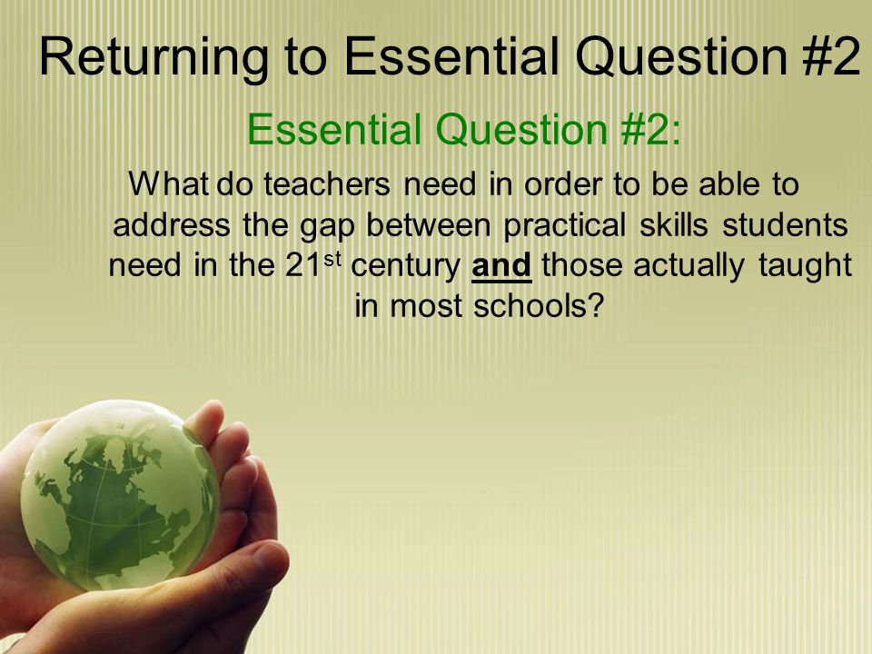 Returning to Essential Question #2 Essential Question #2: What do teachers need in order to be able to address the gap between practical skills students need in the 21 st century and those actually taught in most schools?