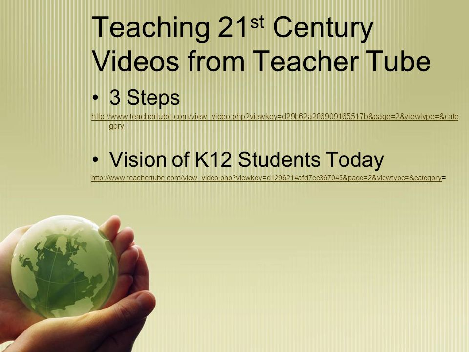 Teaching 21 st Century Videos from Teacher Tube 3 Steps http://www.teachertube.com/view_video.php?viewkey=d29b62a286909165517b&page=2&viewtype=&cate goryhttp://www.teachertube.com/view_video.php?viewkey=d29b62a286909165517b&page=2&viewtype=&cate gory= Vision of K12 Students Today http://www.teachertube.com/view_video.php?viewkey=d1296214afd7cc367045&page=2&viewtype=&categoryhttp://www.teachertube.com/view_video.php?viewkey=d1296214afd7cc367045&page=2&viewtype=&category=