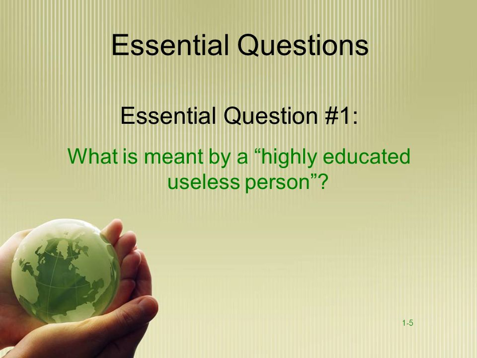 Essential Questions Essential Question #1: What is meant by a highly educated useless person? 1-5