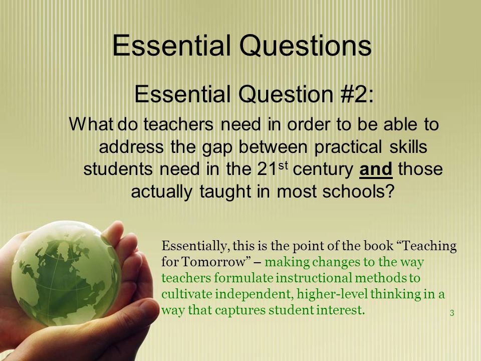 Essential Questions Essential Question #2: What do teachers need in order to be able to address the gap between practical skills students need in the 21 st century and those actually taught in most schools.