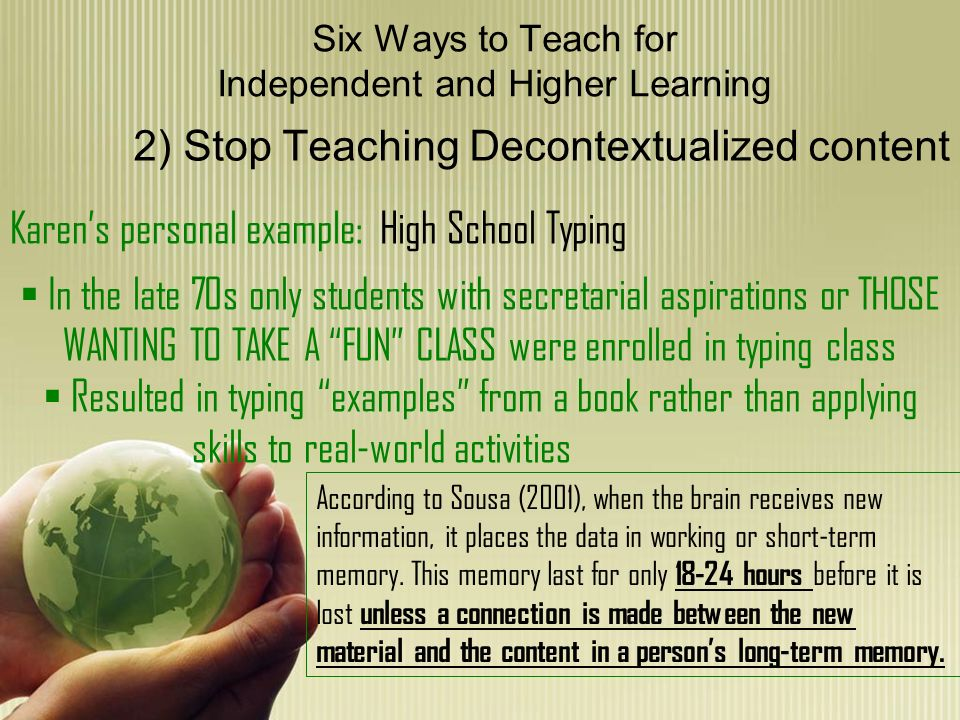 Six Ways to Teach for Independent and Higher Learning 2) Stop Teaching Decontextualized content Karens personal example: High School Typing In the late 70s only students with secretarial aspirations or THOSE WANTING TO TAKE A FUN CLASS were enrolled in typing class Resulted in typing examples from a book rather than applying skills to real-world activities According to Sousa (2001), when the brain receives new information, it places the data in working or short-term memory.