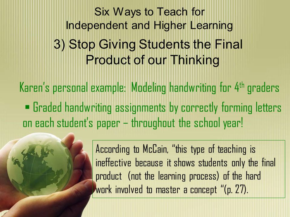 Six Ways to Teach for Independent and Higher Learning 4) Make a Fundamental Shift- Problems First, Teaching Second Karens personal example: Teaching concepts by oral reading and discussion of science material, providing STUDY GUIDE to prepare for test Follows exactly the words of McCain, the teacher has done all of the work of defining the problem and has laid it out on a piece of paper (p.