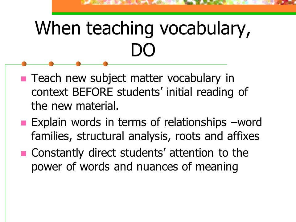 When teaching vocabulary, DO Teach new subject matter vocabulary in context BEFORE students initial reading of the new material.