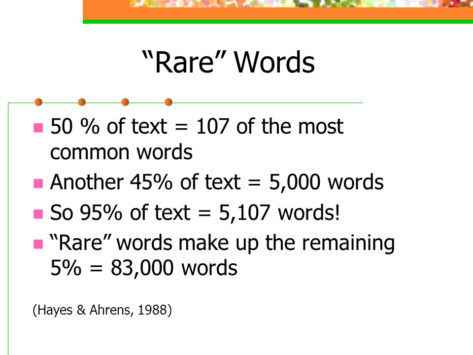 Rare Words 50 % of text = 107 of the most common words Another 45% of text = 5,000 words So 95% of text = 5,107 words.