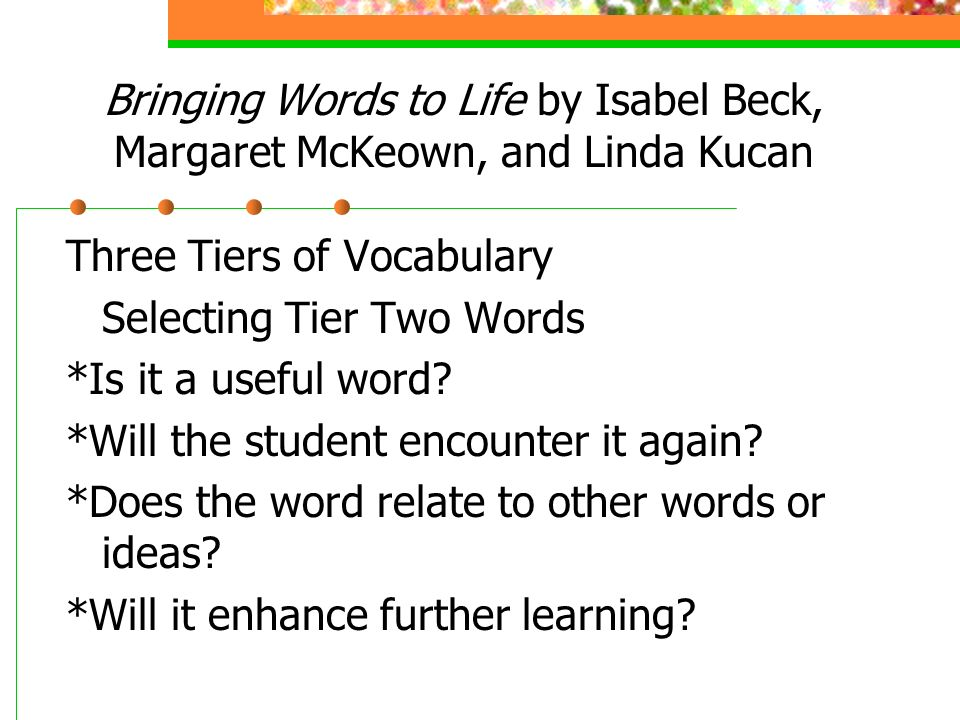 Bringing Words to Life by Isabel Beck, Margaret McKeown, and Linda Kucan Three Tiers of Vocabulary Selecting Tier Two Words *Is it a useful word.