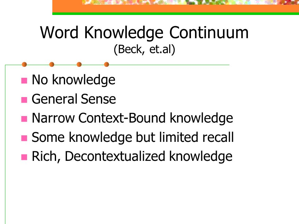 Word Knowledge Continuum (Beck, et.al) No knowledge General Sense Narrow Context-Bound knowledge Some knowledge but limited recall Rich, Decontextualized knowledge