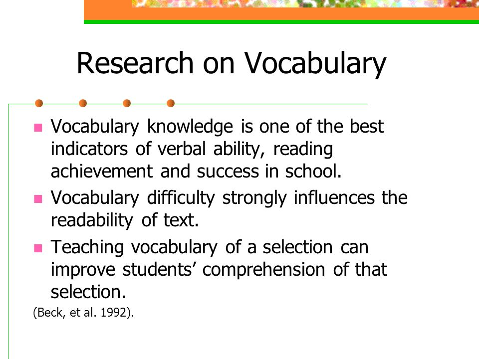 Research on Vocabulary Vocabulary knowledge is one of the best indicators of verbal ability, reading achievement and success in school.