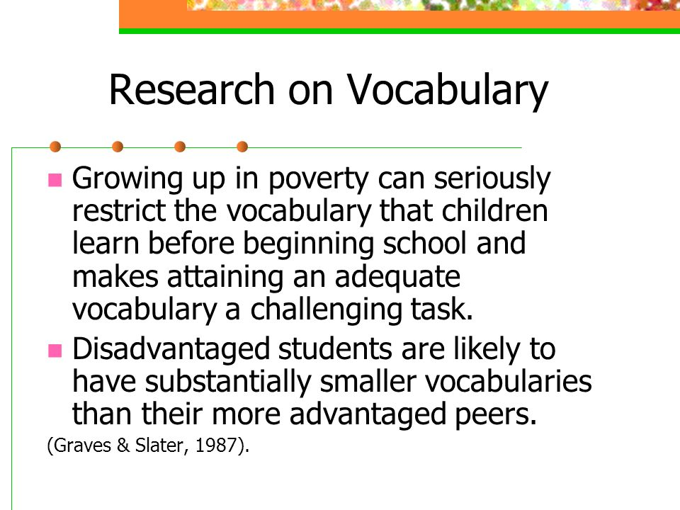 Research on Vocabulary Growing up in poverty can seriously restrict the vocabulary that children learn before beginning school and makes attaining an adequate vocabulary a challenging task.