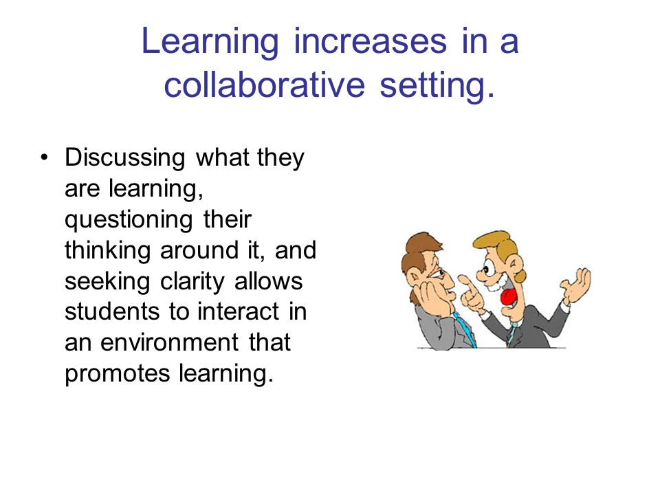 Learning increases in a collaborative setting. Discussing what they are learning, questioning their thinking around it, and seeking clarity allows stu