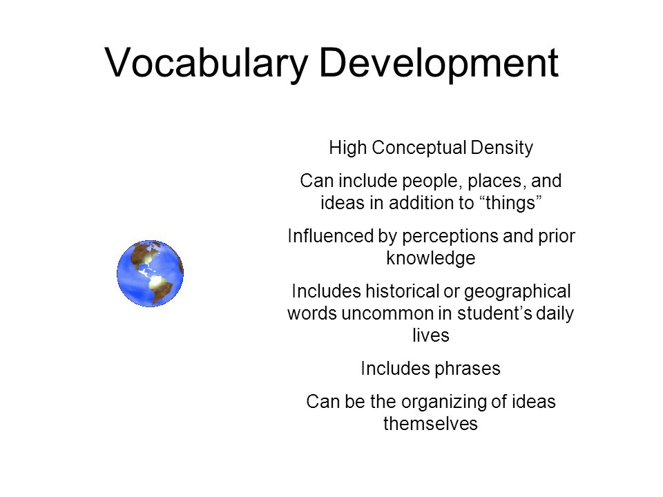Vocabulary Development High Conceptual Density Can include people, places, and ideas in addition to things Influenced by perceptions and prior knowled