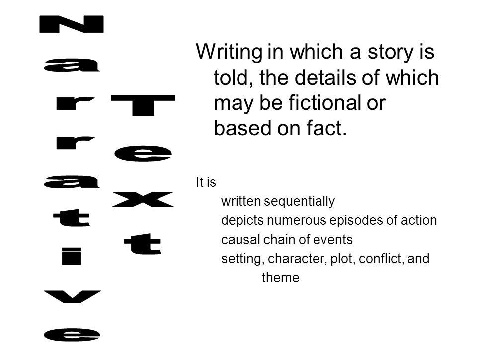 Writing in which a story is told, the details of which may be fictional or based on fact. It is written sequentially depicts numerous episodes of acti