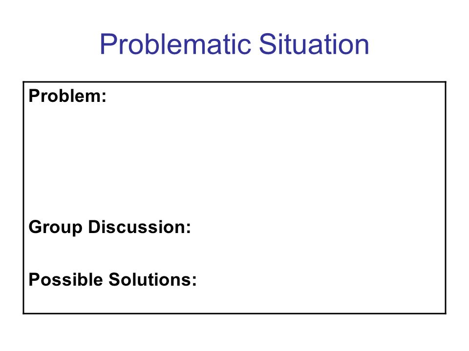 Problematic Situation Problem: Group Discussion: Possible Solutions: