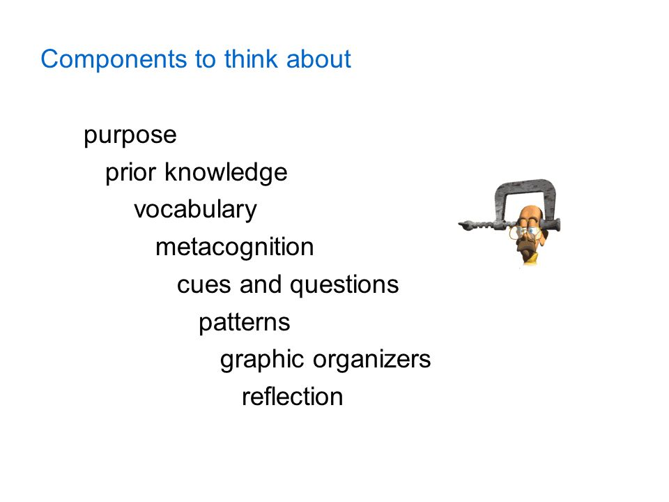 Components to think about purpose prior knowledge vocabulary metacognition cues and questions patterns graphic organizers reflection
