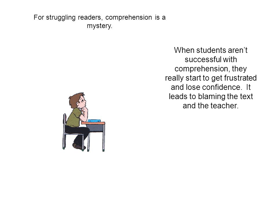 For struggling readers, comprehension is a mystery. When students arent successful with comprehension, they really start to get frustrated and lose co