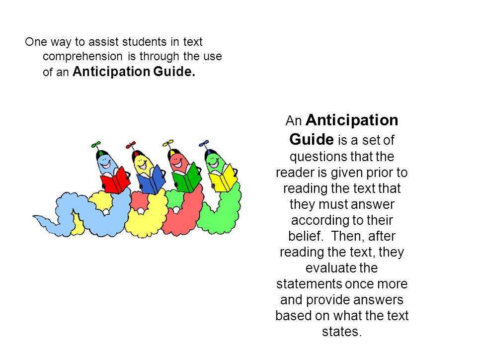 One way to assist students in text comprehension is through the use of an Anticipation Guide. An Anticipation Guide is a set of questions that the rea