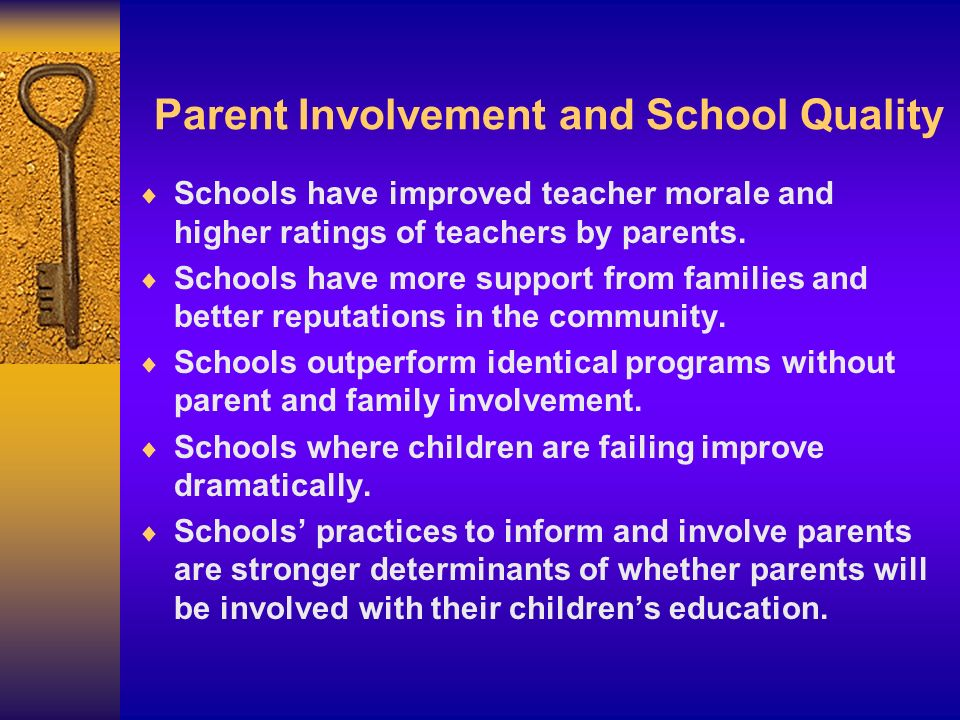 Parent Involvement and School Quality Schools have improved teacher morale and higher ratings of teachers by parents. Schools have more support from f