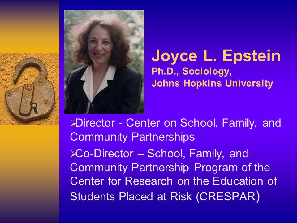 Joyce L. Epstein Ph.D., Sociology, Johns Hopkins University Director - Center on School, Family, and Community Partnerships Co-Director – School, Fami