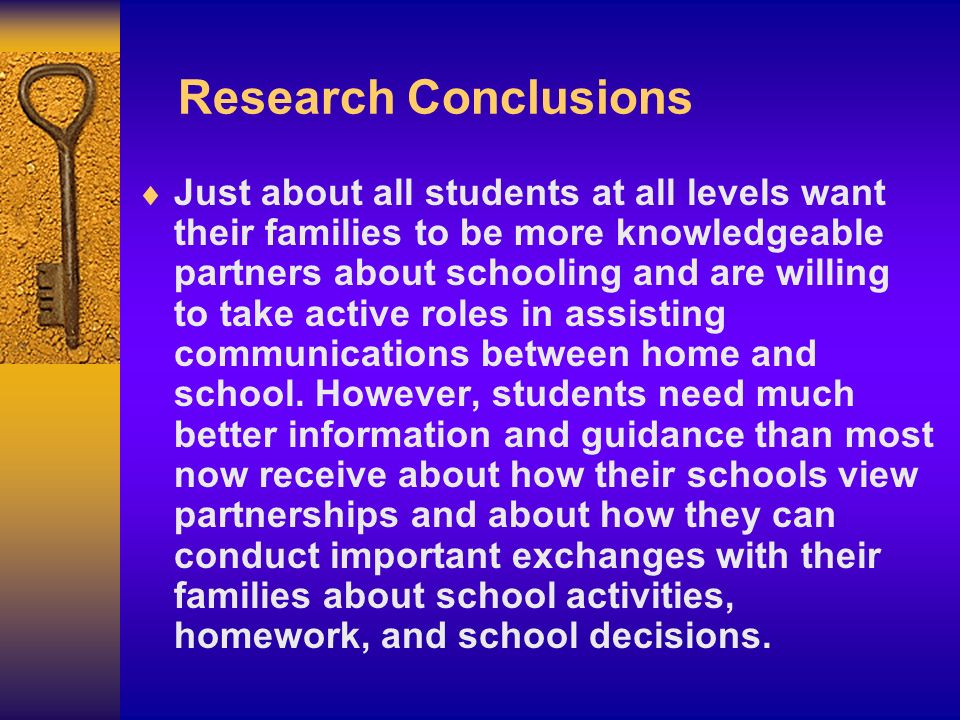Research Conclusions Just about all students at all levels want their families to be more knowledgeable partners about schooling and are willing to ta
