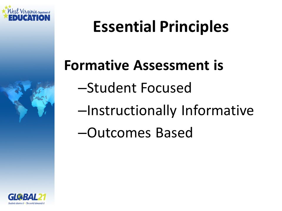 Essential Principles Formative Assessment is – Student Focused – Instructionally Informative – Outcomes Based
