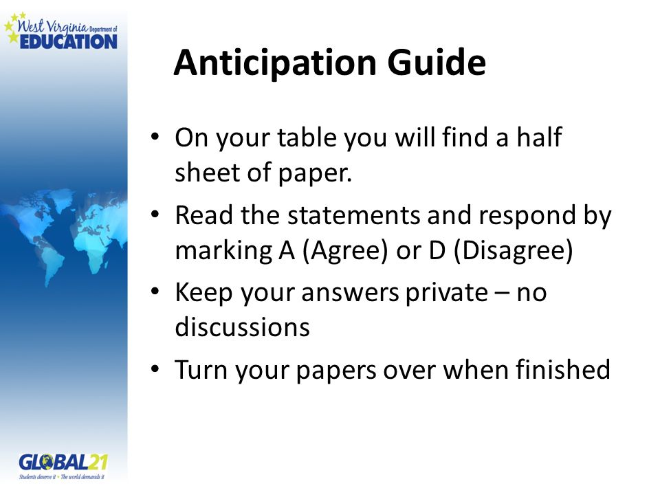 Anticipation Guide On your table you will find a half sheet of paper. Read the statements and respond by marking A (Agree) or D (Disagree) Keep your a