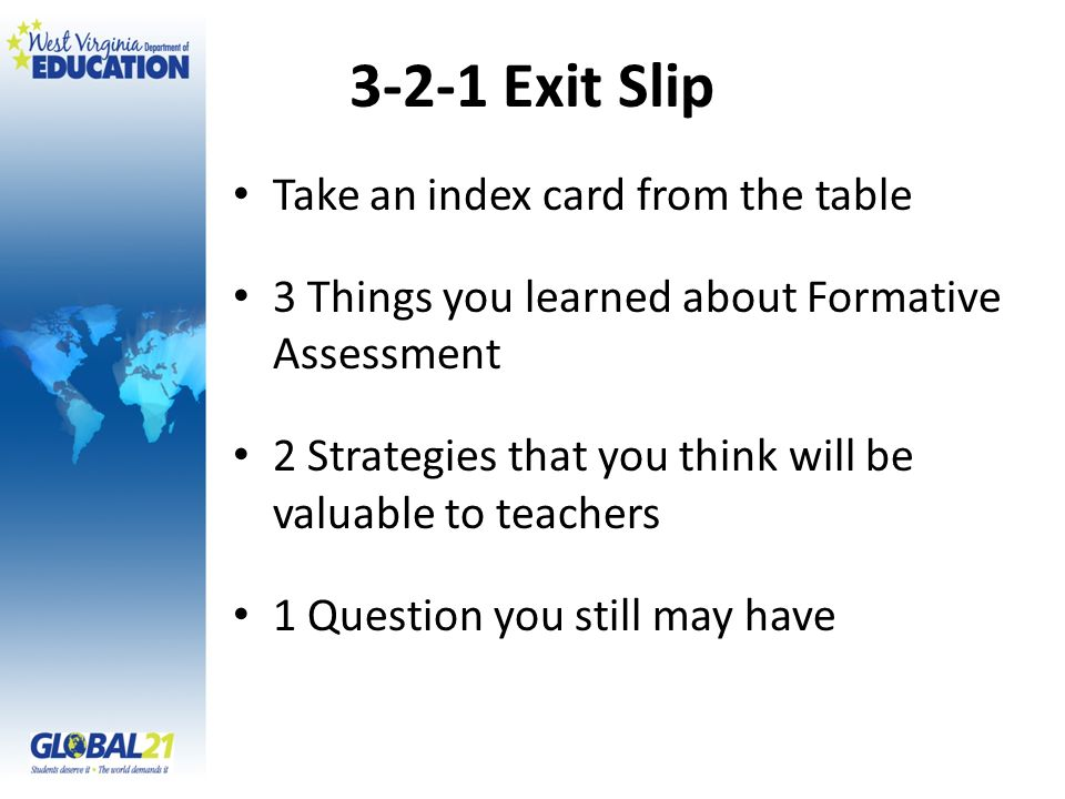 3-2-1 Exit Slip Take an index card from the table 3 Things you learned about Formative Assessment 2 Strategies that you think will be valuable to teac
