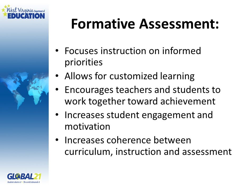 Formative Assessment: Focuses instruction on informed priorities Allows for customized learning Encourages teachers and students to work together towa