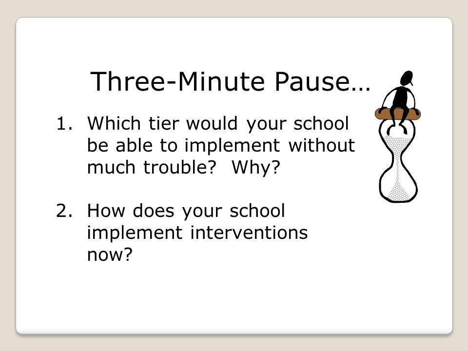 1.Which tier would your school be able to implement without much trouble? Why? 2.How does your school implement interventions now? Three-Minute Pause…