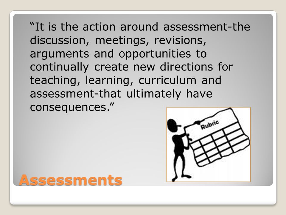Assessments It is the action around assessment-the discussion, meetings, revisions, arguments and opportunities to continually create new directions for teaching, learning, curriculum and assessment-that ultimately have consequences.
