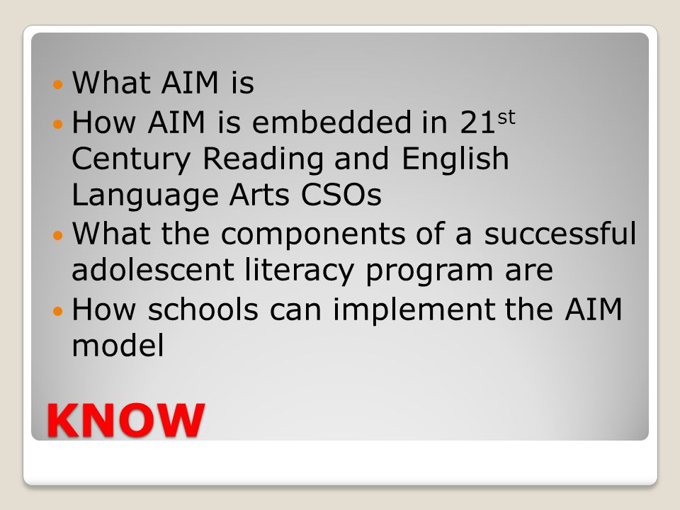 KNOW What AIM is How AIM is embedded in 21 st Century Reading and English Language Arts CSOs What the components of a successful adolescent literacy p