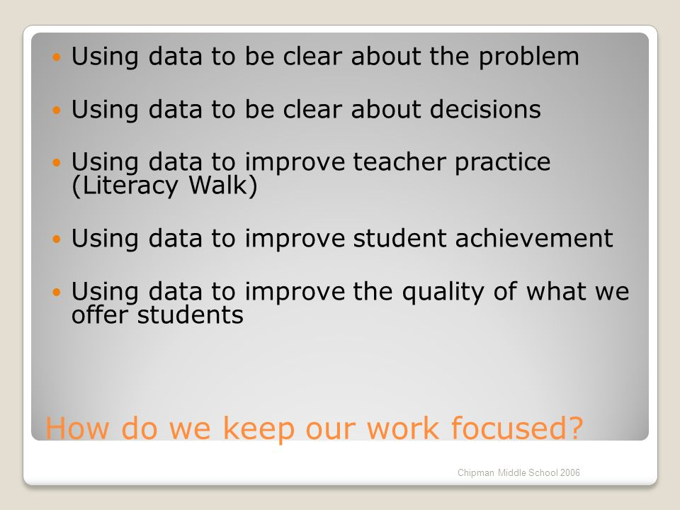 How do we keep our work focused? Using data to be clear about the problem Using data to be clear about decisions Using data to improve teacher practic