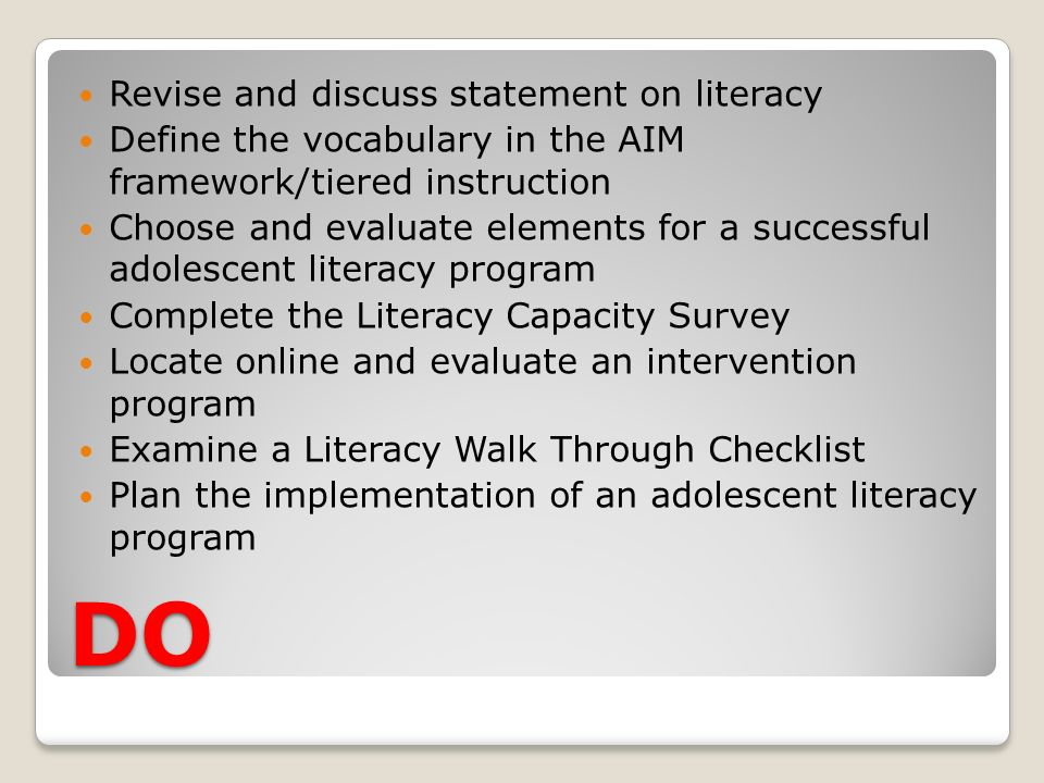 DO Revise and discuss statement on literacy Define the vocabulary in the AIM framework/tiered instruction Choose and evaluate elements for a successful adolescent literacy program Complete the Literacy Capacity Survey Locate online and evaluate an intervention program Examine a Literacy Walk Through Checklist Plan the implementation of an adolescent literacy program