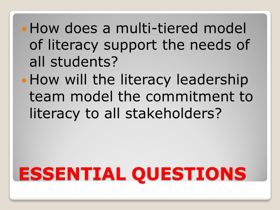 ESSENTIAL QUESTIONS How does a multi-tiered model of literacy support the needs of all students? How will the literacy leadership team model the commi