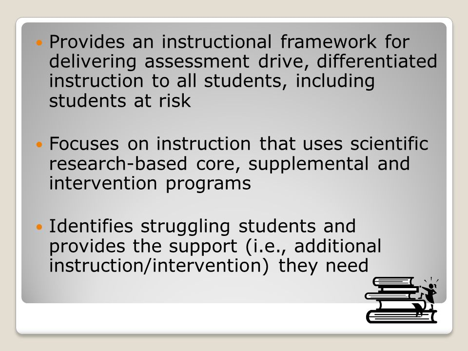Provides an instructional framework for delivering assessment drive, differentiated instruction to all students, including students at risk Focuses on instruction that uses scientific research-based core, supplemental and intervention programs Identifies struggling students and provides the support (i.e., additional instruction/intervention) they need