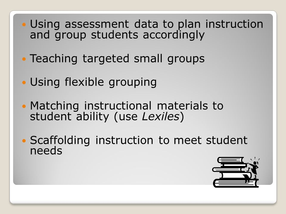 Using assessment data to plan instruction and group students accordingly Teaching targeted small groups Using flexible grouping Matching instructional materials to student ability (use Lexiles) Scaffolding instruction to meet student needs