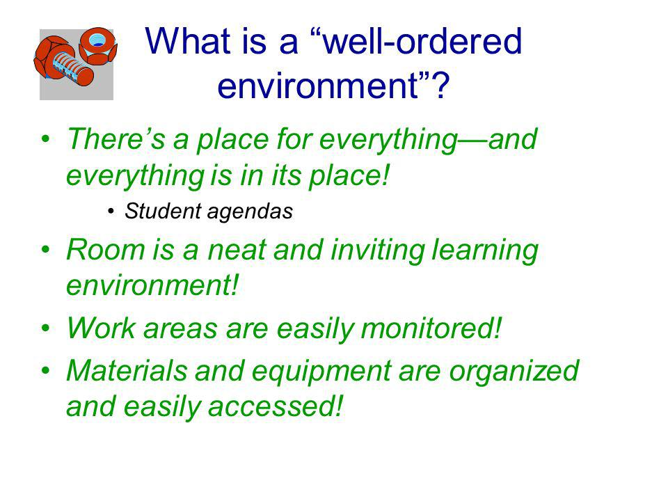 What is a well-ordered environment? Theres a place for everythingand everything is in its place! Student agendas Room is a neat and inviting learning