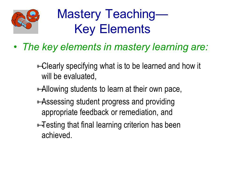 Mastery Teaching Key Elements The key elements in mastery learning are: Clearly specifying what is to be learned and how it will be evaluated, Allowing students to learn at their own pace, Assessing student progress and providing appropriate feedback or remediation, and Testing that final learning criterion has been achieved.