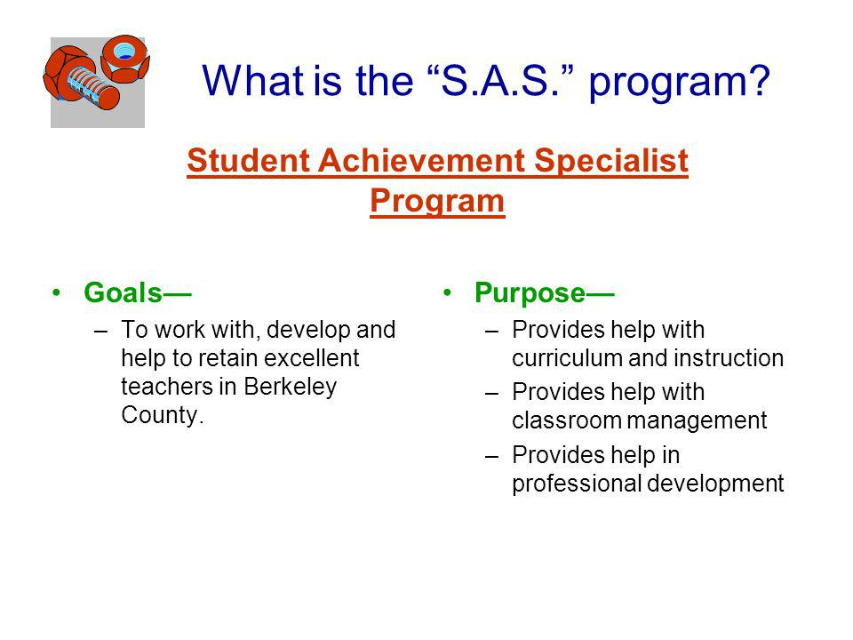 What is the S.A.S. program? Goals –To work with, develop and help to retain excellent teachers in Berkeley County. Purpose –Provides help with curricu
