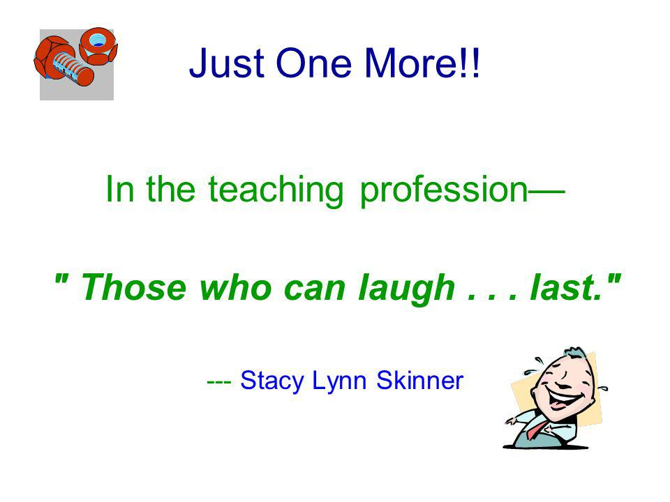 Just One More!! In the teaching profession Those who can laugh... last. --- Stacy Lynn Skinner