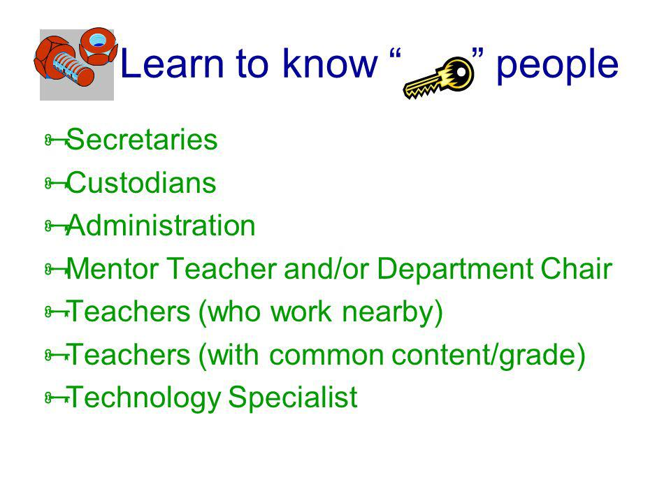 Learn to know people Secretaries Custodians Administration Mentor Teacher and/or Department Chair Teachers (who work nearby) Teachers (with common con