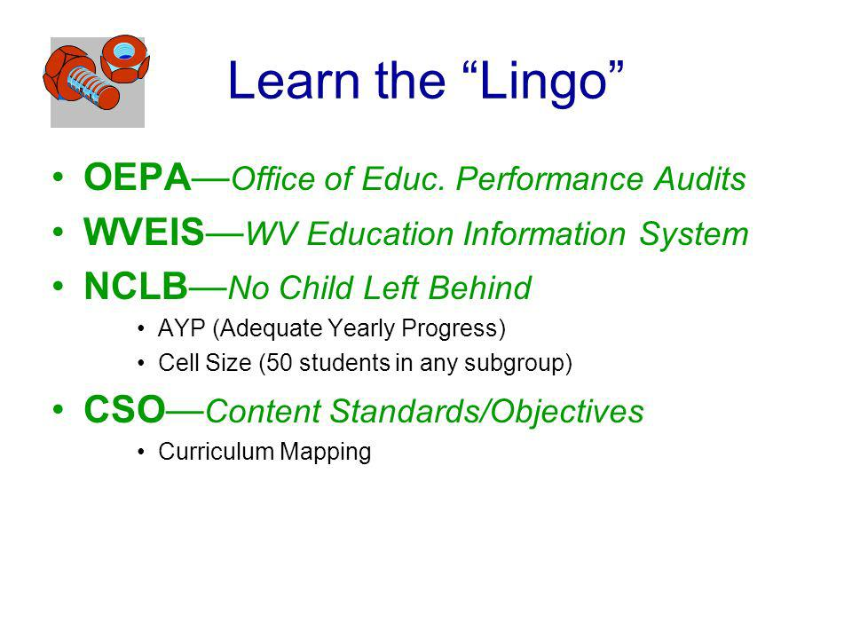 Learn the Lingo OEPA Office of Educ. Performance Audits WVEIS WV Education Information System NCLB No Child Left Behind AYP (Adequate Yearly Progress)