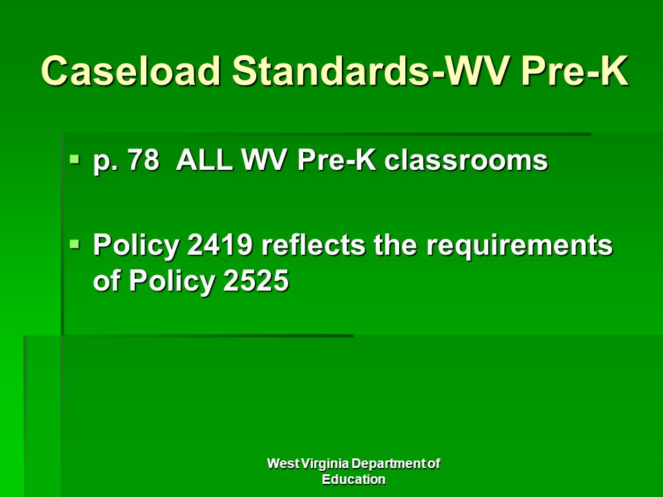 West Virginia Department of Education Caseload Standards-WV Pre-K p. 78 ALL WV Pre-K classrooms p. 78 ALL WV Pre-K classrooms Policy 2419 reflects the