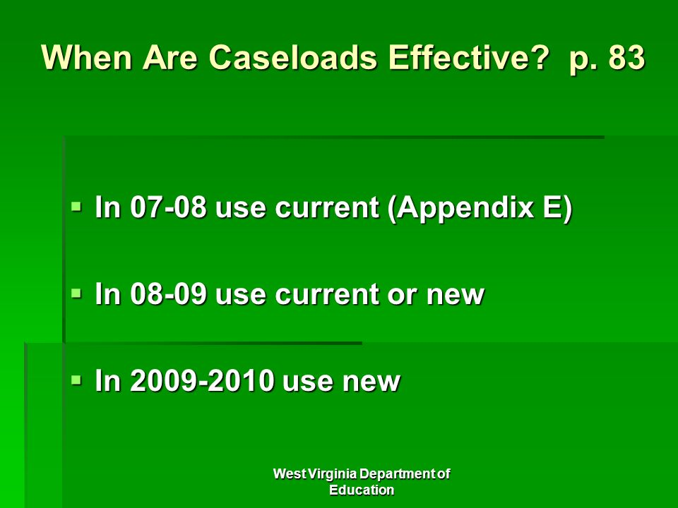 West Virginia Department of Education When Are Caseloads Effective? p. 83 In 07-08 use current (Appendix E) In 07-08 use current (Appendix E) In 08-09