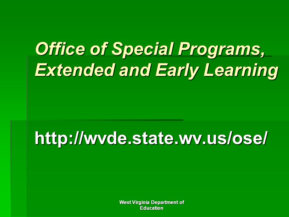West Virginia Department of Education Office of Special Programs, Extended and Early Learning http://wvde.state.wv.us/ose/