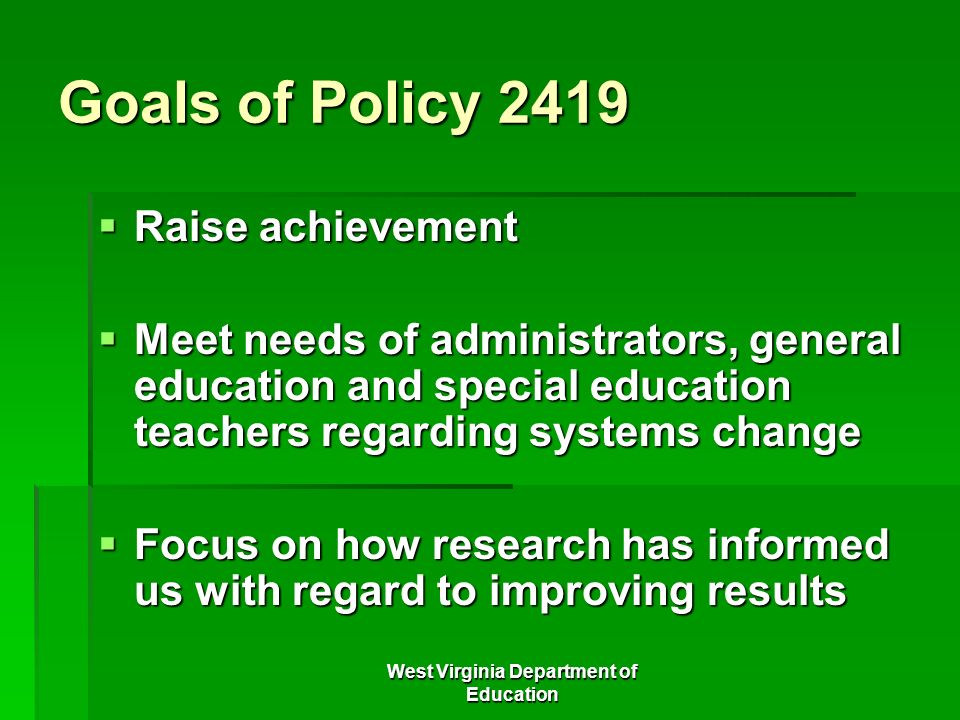 West Virginia Department of Education Goals of Policy 2419 Raise achievement Raise achievement Meet needs of administrators, general education and spe