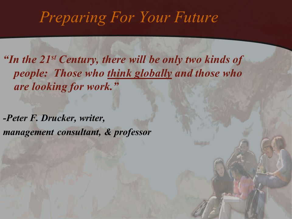 Preparing For Your Future In the 21 st Century, there will be only two kinds of people: Those who think globally and those who are looking for work. -