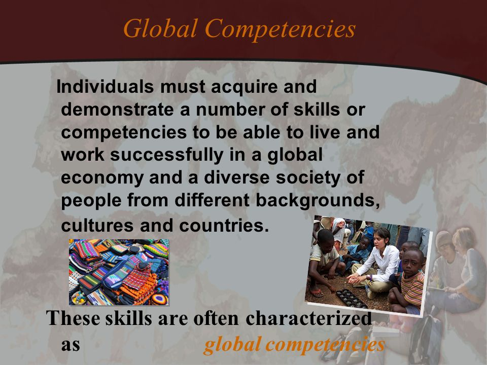 Individuals must acquire and demonstrate a number of skills or competencies to be able to live and work successfully in a global economy and a diverse