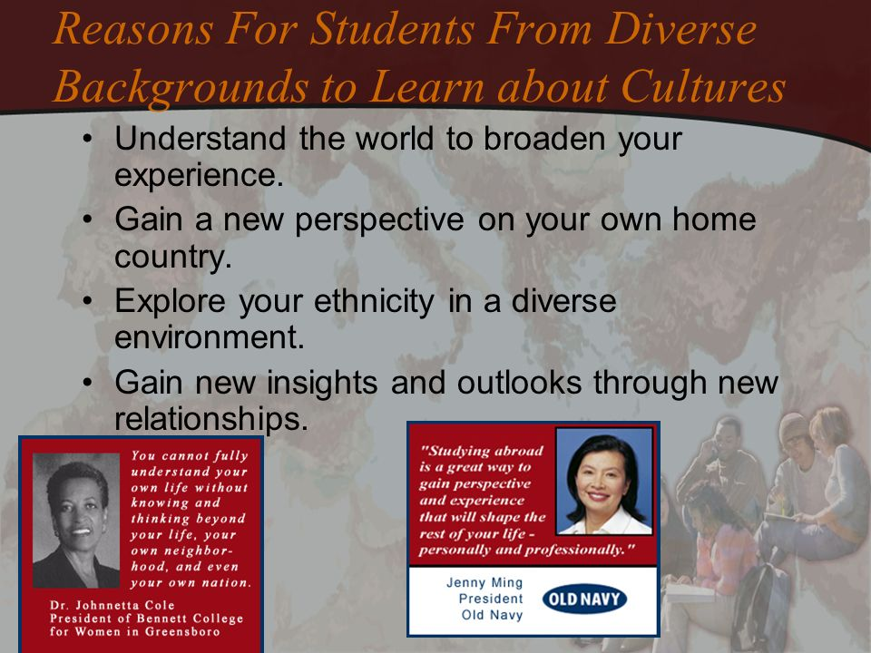 Reasons For Students From Diverse Backgrounds to Learn about Cultures Understand the world to broaden your experience. Gain a new perspective on your