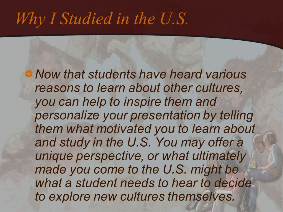 Why I Studied in the U.S. Now that students have heard various reasons to learn about other cultures, you can help to inspire them and personalize you