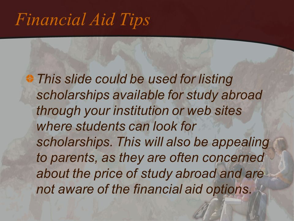 Financial Aid Tips This slide could be used for listing scholarships available for study abroad through your institution or web sites where students c
